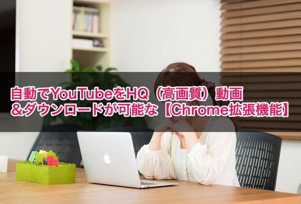 自動でYouTubeをHQ(高画質)動画&ダウンロードが可能な【Chrome拡張機能】