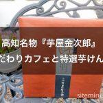 高知名物『芋屋金次郎』のこだわりカフェと特選芋けんぴ