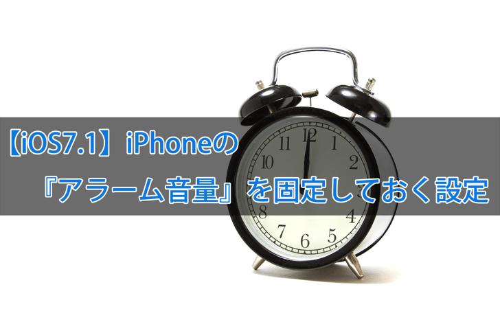 【iOS7.1】iPhoneの『アラーム音量』を固定しておく設定
